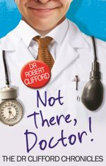 Not There, Doctor : The Dr Clifford Chronicles - Robert Clifford