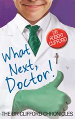 What Next, Doctor? : The Dr Clifford Chronicles - Robert Clifford
