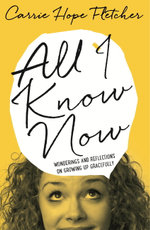 All I Know Now : Wonderings and Reflections on Growing Up Gracefully - Carrie Hope Fletcher