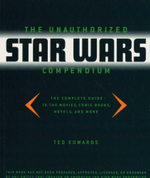 The Unauthorized Star Wars Compendium : The Complete Guide to the Movies, Comic Books, Novels, and More - Ted Edwards
