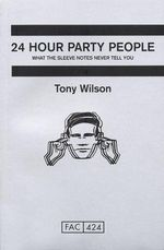24-hour Party People : What the Sleeve Notes Never Tell You - Tony Wilson