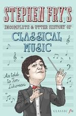 Stephen Fry's Incomplete and Utter History of Classical Music - Stephen Fry
