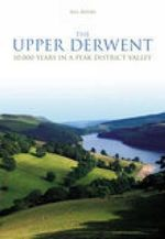 The Upper Derwent : 10, 000 Years in a Peak District Valley - Bill Bevan