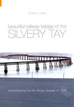 The Beautiful Railway Bridge of the Silvery Tay : Reinvestigating the Tay Bridge Disaster of 1879 - Peter Lewis