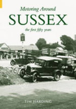 Motoring Around Sussex- the First Fifty Years : A Lantern Slide Journey - Tim Harding