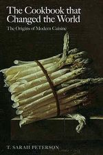The Cookbook that Changed the World : The Origins of Modern Cuisine - T. Sarah Peterson