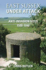 East Sussex Under Attack : Anti-invasion Sites 1500-1990 - Chris Butler