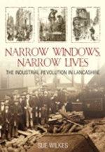 Narrow Windows, Narrow Lives : The Industrial Revolution in Lancashire - Sue Wilkes