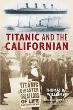 The Titanic and the Californian : Accused of Ignoring the Titanic's Distress Calls - Thomas B. Williams