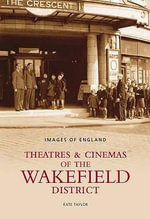 Theatres and Cinemas of Wakefield : A Photographic History - Kate Taylor