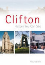 Clifton : A History You Can See - Maurice Fells
