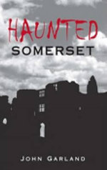 Haunted Somerset : A History You Can See - John Garland