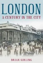 London : A Century in the City - Brian Girling