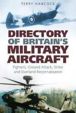 Directory of Britain's Military Aircraft : Volume 1 : Fighters, Ground Attack, Strike and Overland Reconnaissance - Terry Hancock