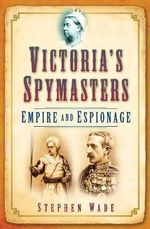 Victoria's Spymasters : Empire and Espionage - Stephen Wade
