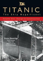 Titanic: Design and Construction v. 1 : The Ship Magnificent - Bruce Beveridge