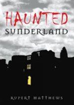 Haunted Sunderland : Comprehensive Guide to all things Supernatural in the City of Sunderland - Rupert Matthews