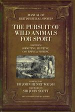 The Pursuit of Wild Animals for Sport : Comprising Shooting, Hunting, Coursing & Fishing : The Manual of British Rural Sports - Dr John Henry Walsh