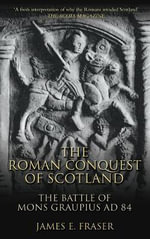 The Roman Conquest of Scotland : The Battle of Mons Graupius AD 84 - Brother James E. Fraser