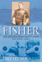 Fisher : The Admiral Who Reinvented the Royal Navy - David Wragg