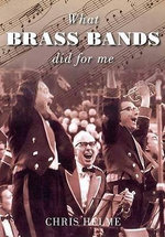 What Brass Bands Did for Me : 30 Legends Remembered - Christopher Helme