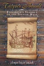 Tropics Bound : Elizabeth's Seadogs on the Spanish Main - James Seay Dean