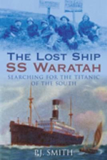 The Lost Ship SS Waratah : Searching For The Titanic of The South - P. J. Smith