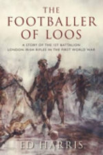 The Footballer of Loos : A Story of the 1st Battalion London Irish Rifles in the First World War - Ed Harris