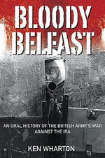Bloody Belfast : An Oral History of the British Army's War Against the IRA - Ken Wharton