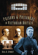 Prisons and Prisoners in Victorian Britain : History Press - Neil R. Storey