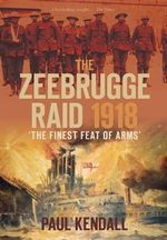 The Zeebrugge Raid 1918 : 'The Finest Feat of Arms' - Paul Kendall