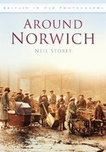 Around Norwich : In Old Photographs - Neil R. Storey