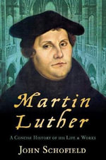 Martin Luther : A Concise History of His Life and Works - John Schofield