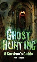 Ghost Hunting : A Survivor's Guide - John Fraser