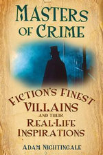 Masters of Crime : Fiction's Finest Villains and Their Real Life Inspirations - Adam Nightingale