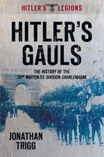 Hitler's Gauls : The History of the 33rd Waffen-SS Division Charlemagne - Jonathan Trigg