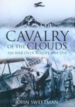 Cavalry of the Clouds : Air War Over Europe 1914-1918 - John Sweetman