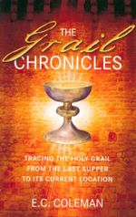 The Grail Chronicles : Tracing the Holy Grail from the Last Supper to Its Current Location - E. C. Coleman