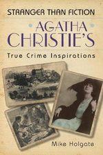 Agatha Christie's True Crime Inspirations : Stranger Than Fiction - Mike Holgate