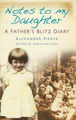 Notes to My Daughter : A Father's Blitz Diary - Alexander Pierce