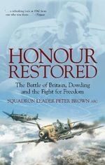 Honour Restored : The Battle of Britain, Dowding and the Fight for Freedom - Squadron Leader Peter Brown AFC