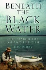 Beneath the Black Water : The Search for an Ancient Fish - Jon Berry