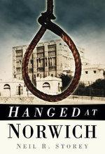 Hanged at Norwich : History Press Ser. - Neil R. Storey