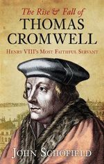 The Rise & Fall of Thomas Cromwell : Henry VIII's Most Faithful Servant - John Schofield