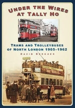 Under the Wires at Tally Ho : Trams and Trolleybuses of North London, 1905-1962 - David Berguer