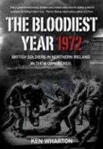 The Bloodiest Year : British Soldiers in Northern Ireland 1972, in Their Own Words - Ken Wharton