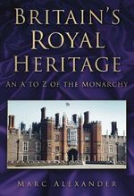 Britain's Royal Heritage : An A to Z of the Monarchy - Marc Alexander