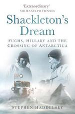 Shackleton's Dream : Fuchs, Hillary and the Crossing of Antarctica - Stephen Haddelsey