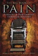 The Big Book of Pain : Torture & Punishment Through History - Mark P. Donnelly