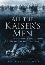All the Kaiser's Men : The Life and Death of the German Soldier on the Western Front - Ian Passingham